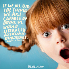 """""""If we all did the things we are capable of doing we would literally astound ourselves."""" – Thomas Edison"""